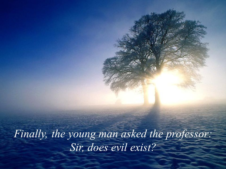 Finally, the young man asked the professor: Sir, does evil exist
