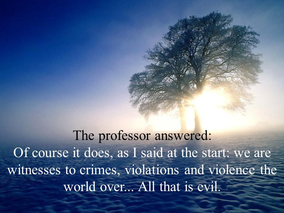 The professor answered: Of course it does, as I said at the start: we are witnesses to crimes, violations and violence the world over... All that is e