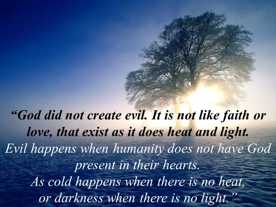 God did not create evil. It is not like faith or love, that exist as it does heat and light.