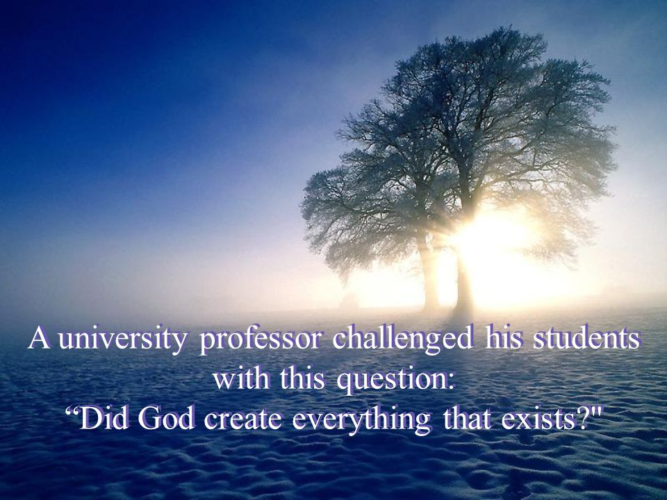 A university professor challenged his students with this question: Did God create everything that exists? A university professor challenged his students with this question: Did God create everything that exists?