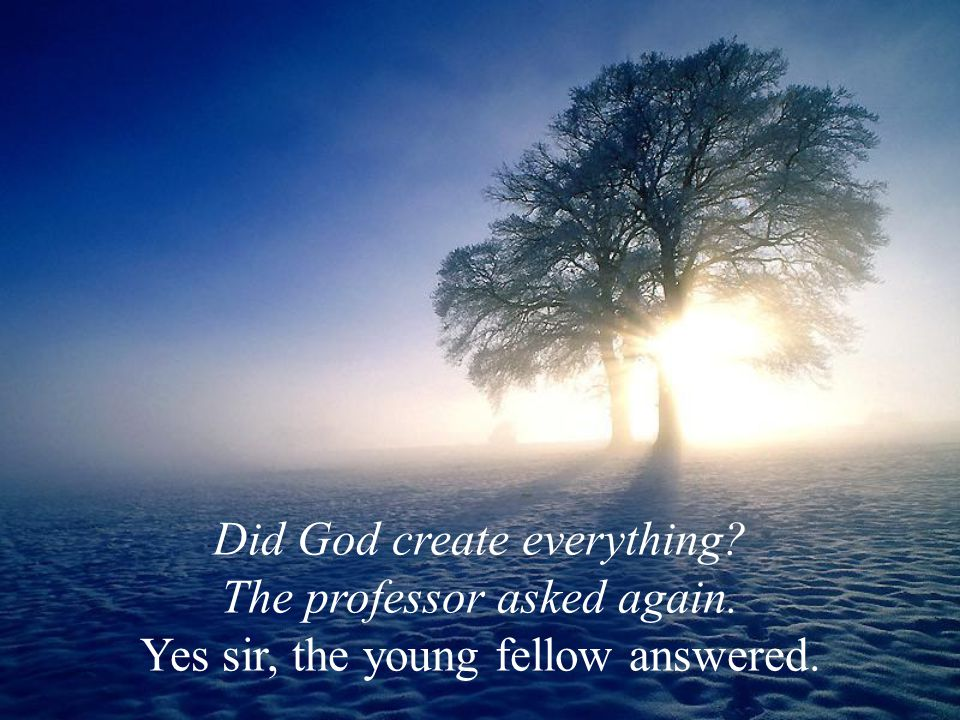 Did God create everything The professor asked again. Yes sir, the young fellow answered.