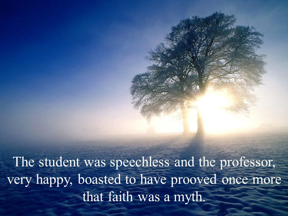 The student was speechless and the professor, very happy, boasted to have prooved once more that faith was a myth.