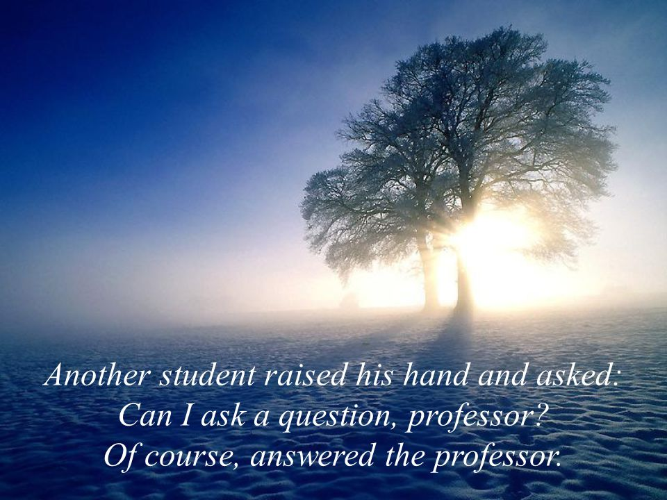 Another student raised his hand and asked: Can I ask a question, professor? Of course, answered the professor.