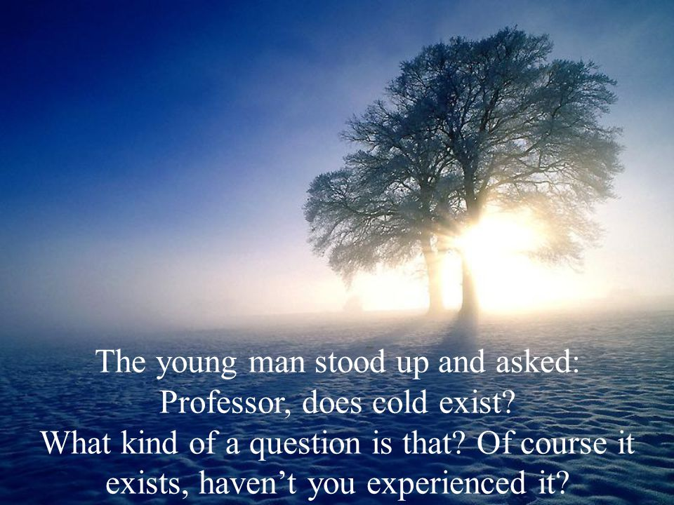 The young man stood up and asked: Professor, does cold exist? What kind of a question is that? Of course it exists, haven't you experienced it?