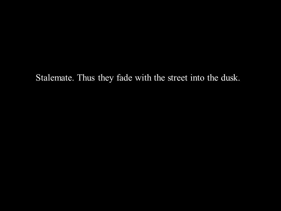 Stalemate. Thus they fade with the street into the dusk.
