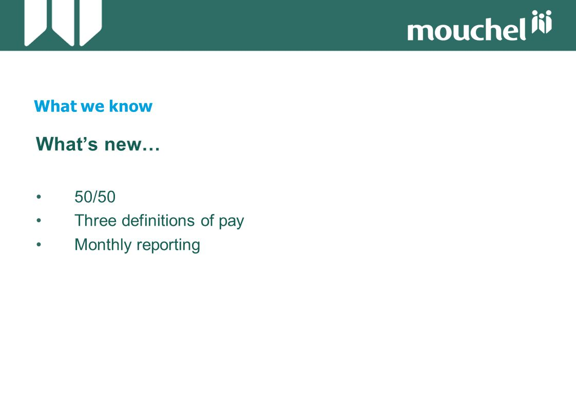 What we know What's new… 50/50 Three definitions of pay Monthly reporting