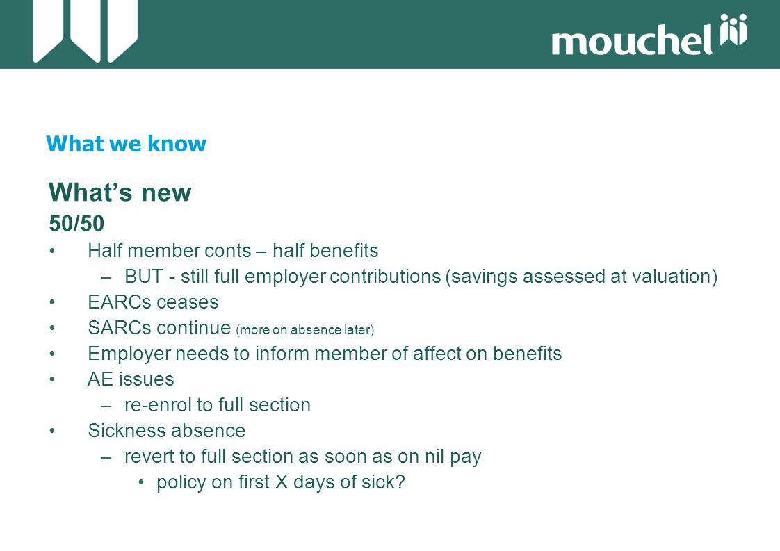 What we know What's new 50/50 Half member conts – half benefits –BUT - still full employer contributions (savings assessed at valuation) EARCs ceases SARCs continue (more on absence later) Employer needs to inform member of affect on benefits AE issues –re-enrol to full section Sickness absence –revert to full section as soon as on nil pay policy on first X days of sick