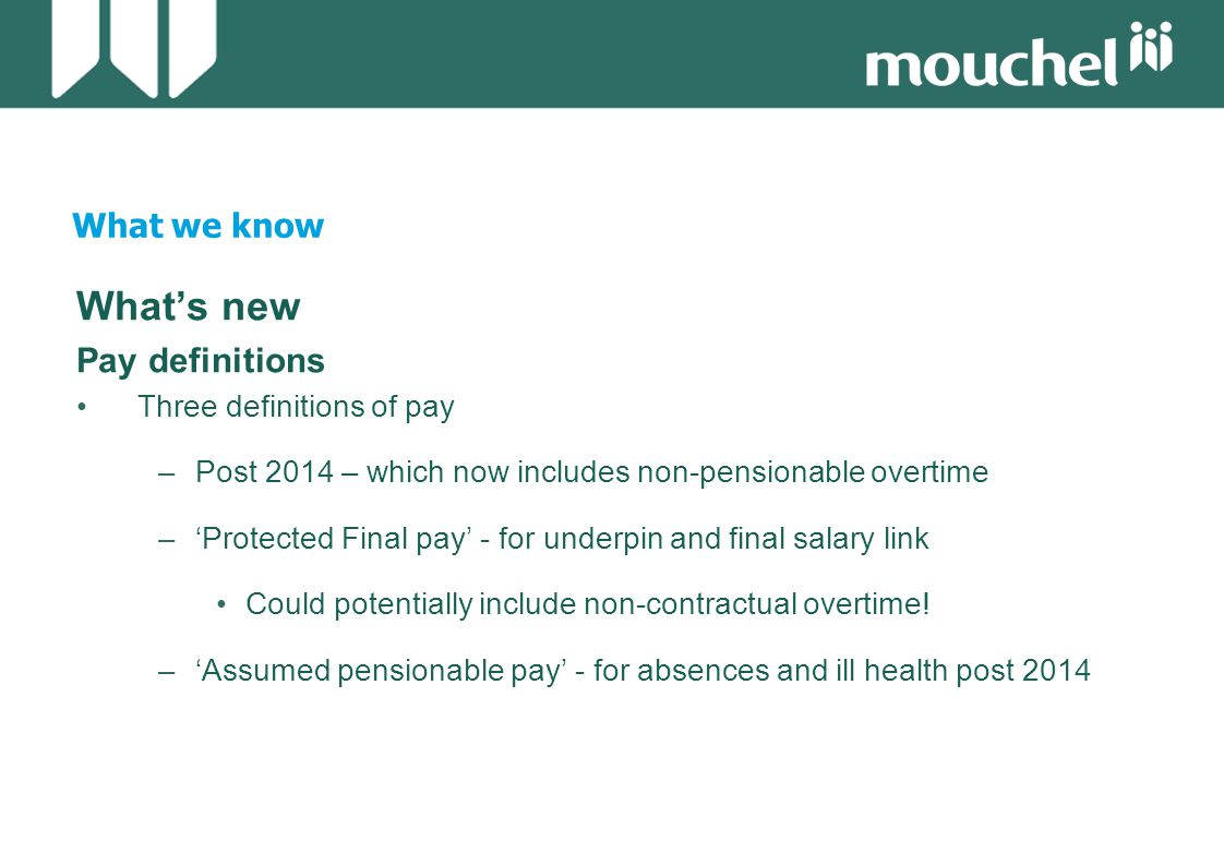 What we know What's new Pay definitions Three definitions of pay –Post 2014 – which now includes non-pensionable overtime –'Protected Final pay' - for underpin and final salary link Could potentially include non-contractual overtime.