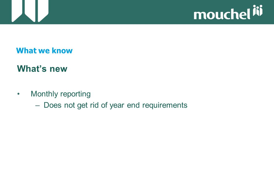 What we know What's new Monthly reporting –Does not get rid of year end requirements