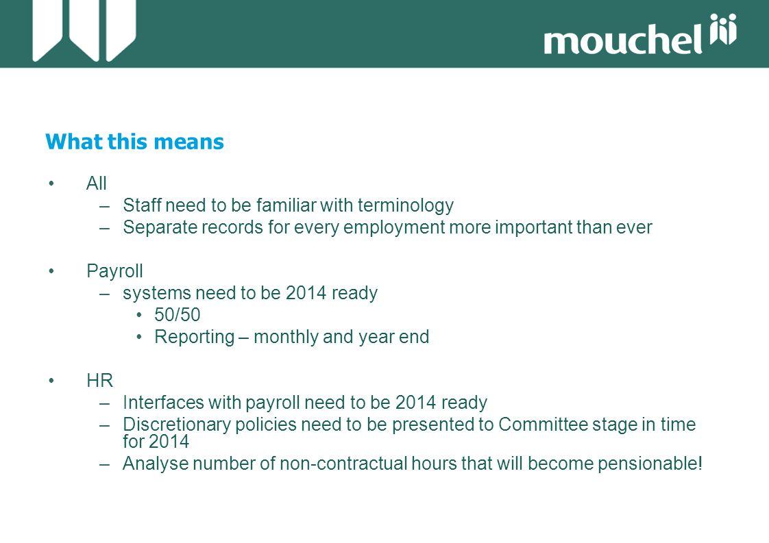 What this means All –Staff need to be familiar with terminology –Separate records for every employment more important than ever Payroll –systems need to be 2014 ready 50/50 Reporting – monthly and year end HR –Interfaces with payroll need to be 2014 ready –Discretionary policies need to be presented to Committee stage in time for 2014 –Analyse number of non-contractual hours that will become pensionable!