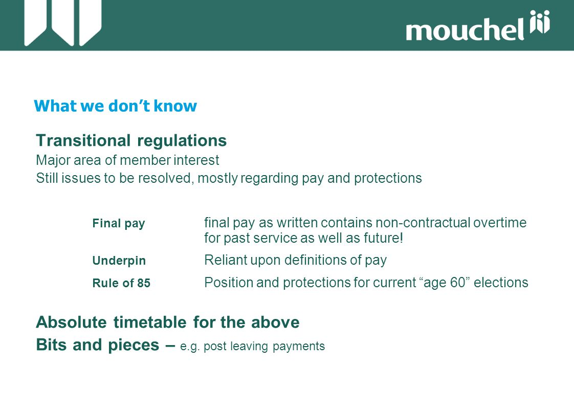 What we don't know Transitional regulations Major area of member interest Still issues to be resolved, mostly regarding pay and protections Final pay final pay as written contains non-contractual overtime for past service as well as future.