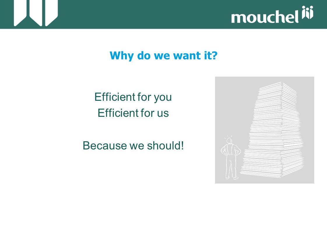 Why do we want it Efficient for you Efficient for us Because we should!