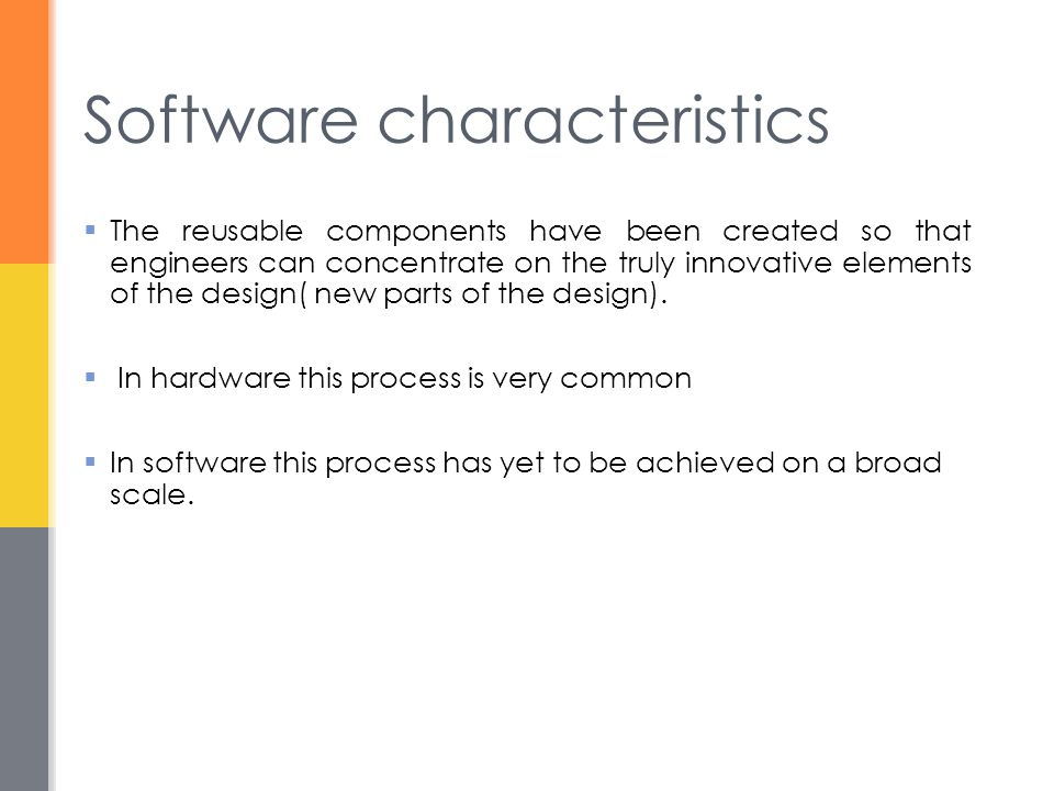 Software characteristics  The reusable components have been created so that engineers can concentrate on the truly innovative elements of the design( new parts of the design).