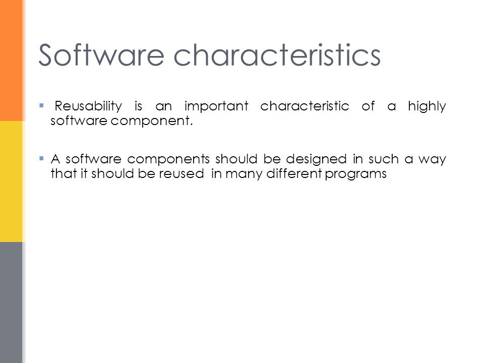 Software characteristics  Reusability is an important characteristic of a highly software component.