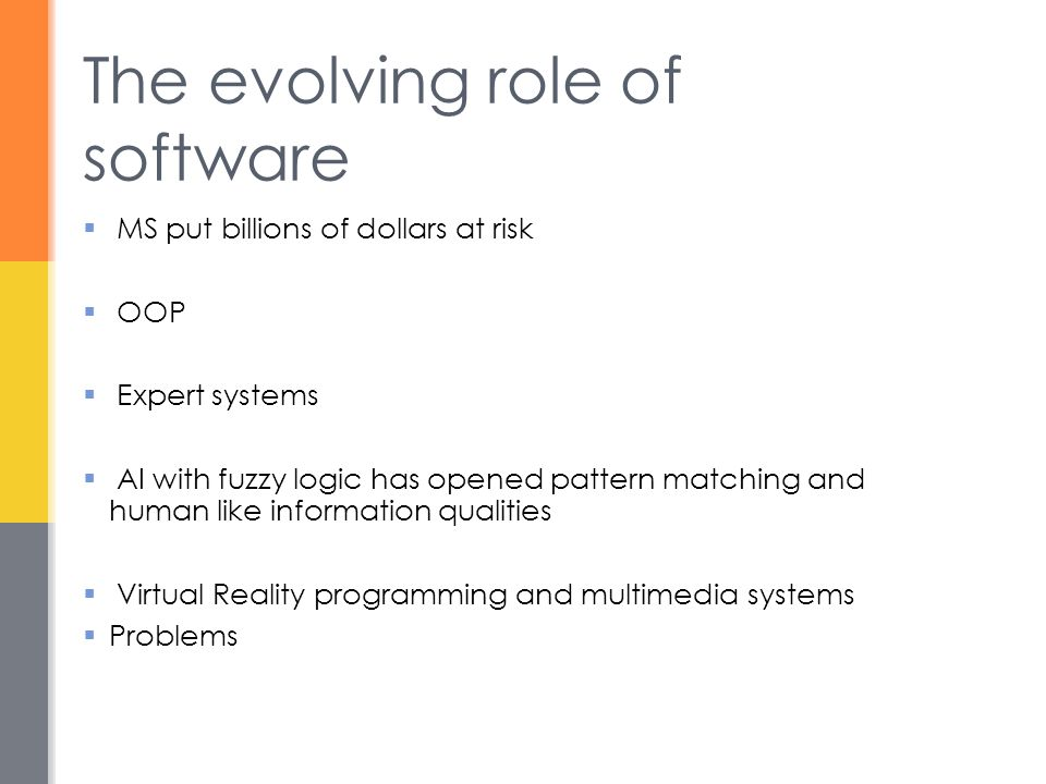 The evolving role of software  MS put billions of dollars at risk  OOP  Expert systems  AI with fuzzy logic has opened pattern matching and human like information qualities  Virtual Reality programming and multimedia systems  Problems