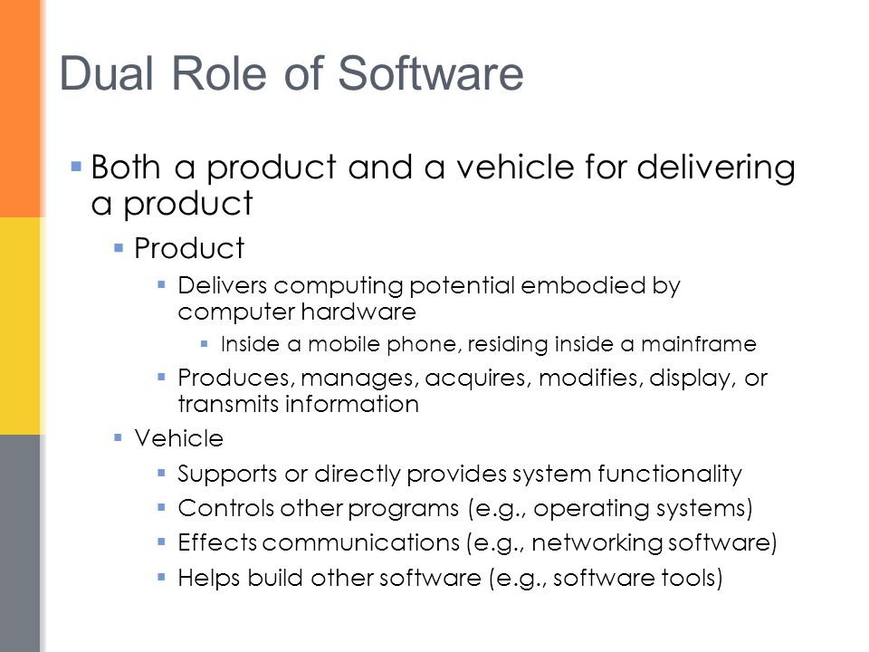 Dual Role of Software  Both a product and a vehicle for delivering a product  Product  Delivers computing potential embodied by computer hardware  Inside a mobile phone, residing inside a mainframe  Produces, manages, acquires, modifies, display, or transmits information  Vehicle  Supports or directly provides system functionality  Controls other programs (e.g., operating systems)  Effects communications (e.g., networking software)  Helps build other software (e.g., software tools)