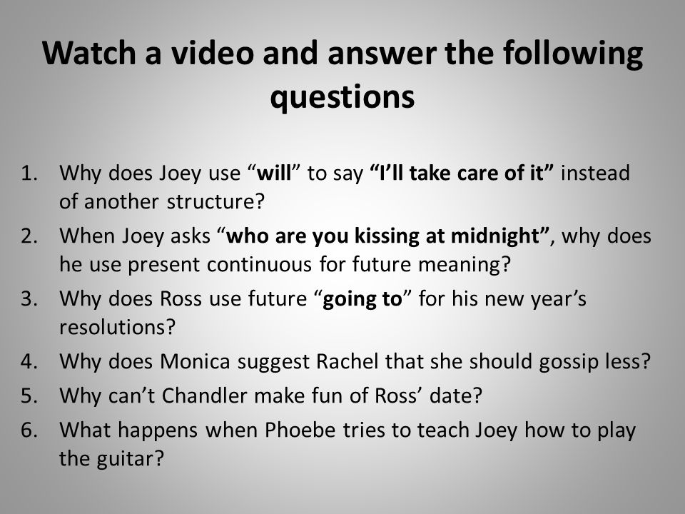 Watch a video and answer the following questions 1.Why does Joey use will to say I'll take care of it instead of another structure.
