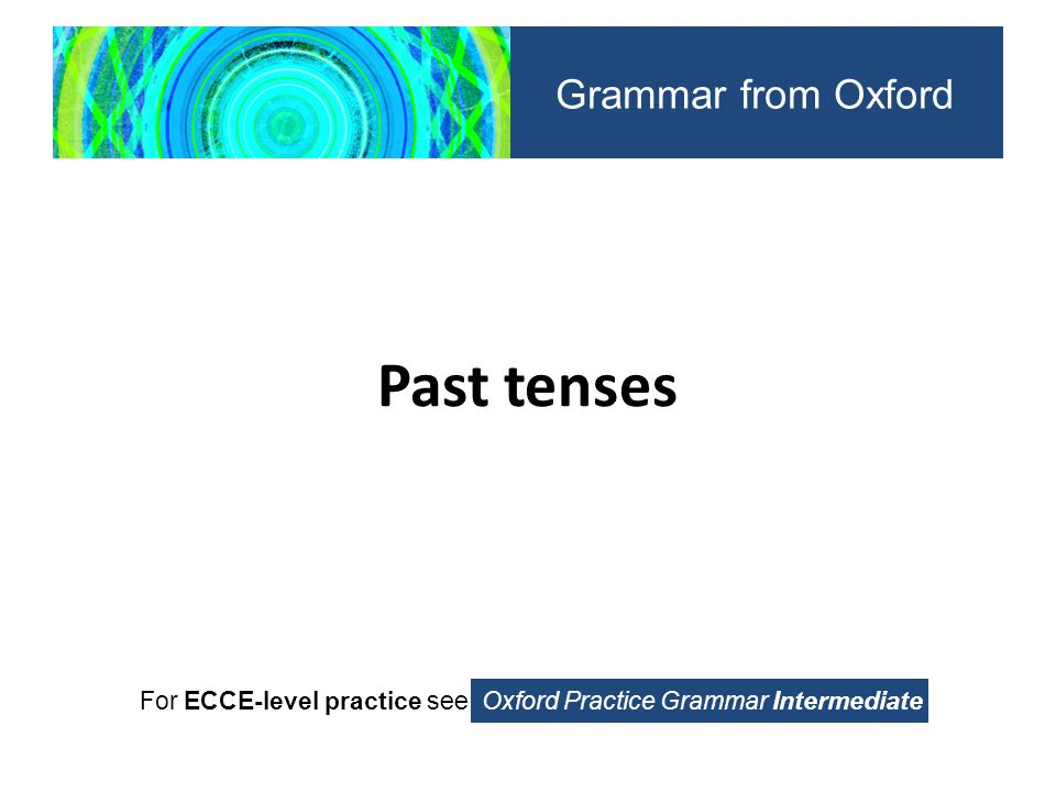 present perfect and past simple With the present perfect simple, we can use: unfinished time expressions such as so far, and until now other time expressions such as still, already, and yet Oxford Practice Grammar For ECCE-level practice see