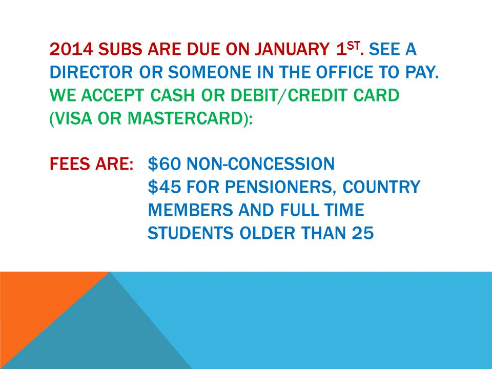 2014 SUBS ARE DUE ON JANUARY 1 ST. SEE A DIRECTOR OR SOMEONE IN THE OFFICE TO PAY.