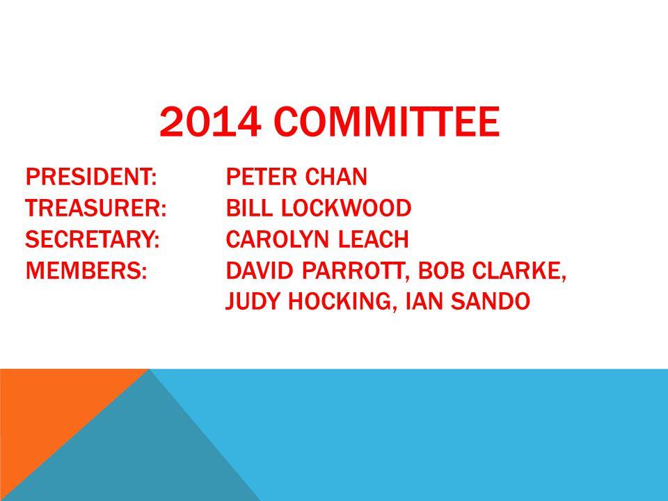 2014 COMMITTEE PRESIDENT:PETER CHAN TREASURER:BILL LOCKWOOD SECRETARY:CAROLYN LEACH MEMBERS:DAVID PARROTT, BOB CLARKE, JUDY HOCKING, IAN SANDO