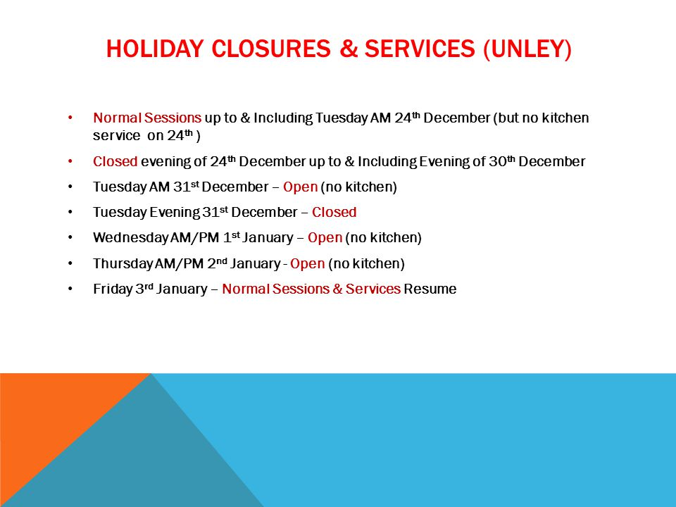 HOLIDAY CLOSURES & SERVICES (UNLEY) Normal Sessions up to & Including Tuesday AM 24 th December (but no kitchen service on 24 th ) Closed evening of 24 th December up to & Including Evening of 30 th December Tuesday AM 31 st December – Open (no kitchen) Tuesday Evening 31 st December – Closed Wednesday AM/PM 1 st January – Open (no kitchen) Thursday AM/PM 2 nd January - Open (no kitchen) Friday 3 rd January – Normal Sessions & Services Resume