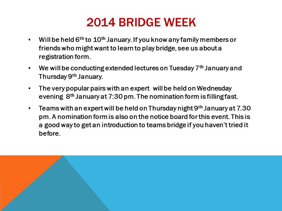 2014 BRIDGE WEEK Will be held 6 th to 10 th January. If you know any family members or friends who might want to learn to play bridge, see us about a