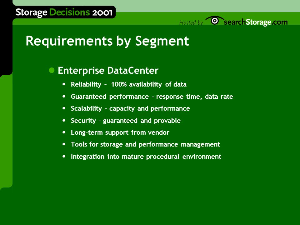 Requirements by Segment Enterprise DataCenter Reliability – 100% availability of data Guaranteed performance – response time, data rate Scalability – capacity and performance Security – guaranteed and provable Long-term support from vendor Tools for storage and performance management Integration into mature procedural environment