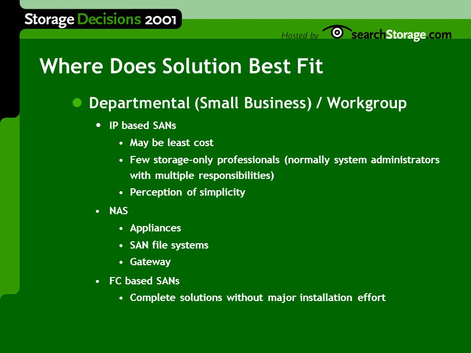 Where Does Solution Best Fit Departmental (Small Business) / Workgroup IP based SANs May be least cost Few storage-only professionals (normally system administrators with multiple responsibilities) Perception of simplicity NAS Appliances SAN file systems Gateway FC based SANs Complete solutions without major installation effort