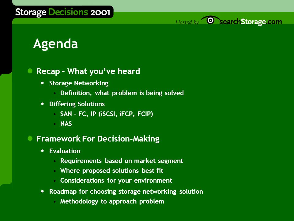 Agenda Recap – What you've heard Storage Networking Definition, what problem is being solved Differing Solutions SAN – FC, IP (iSCSI, iFCP, FCIP) NAS Framework For Decision-Making Evaluation Requirements based on market segment Where proposed solutions best fit Considerations for your environment Roadmap for choosing storage networking solution Methodology to approach problem