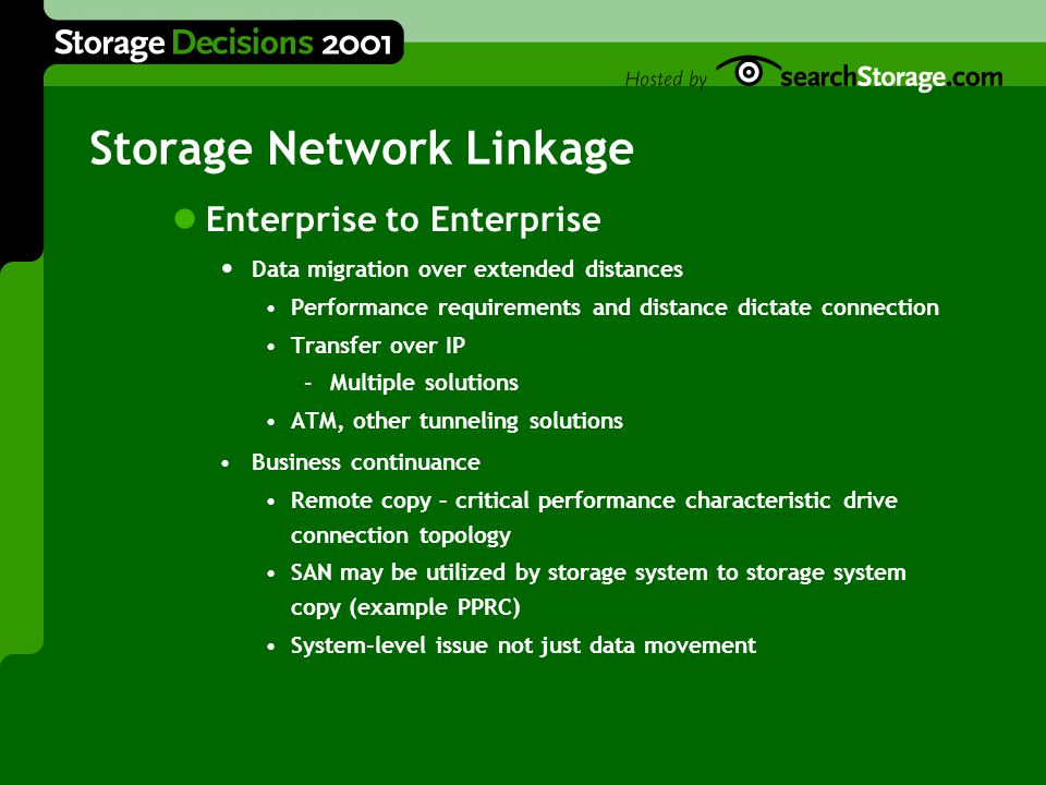 Storage Network Linkage Enterprise to Enterprise Data migration over extended distances Performance requirements and distance dictate connection Transfer over IP –Multiple solutions ATM, other tunneling solutions Business continuance Remote copy – critical performance characteristic drive connection topology SAN may be utilized by storage system to storage system copy (example PPRC) System-level issue not just data movement