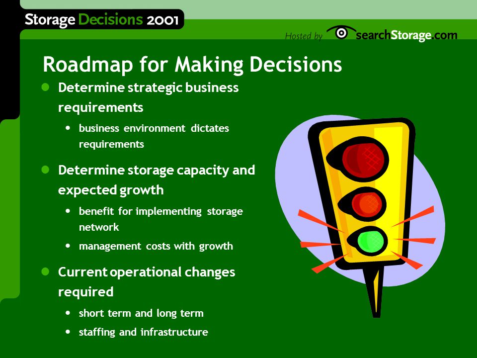 Roadmap for Making Decisions Determine strategic business requirements business environment dictates requirements Determine storage capacity and expected growth benefit for implementing storage network management costs with growth Current operational changes required short term and long term staffing and infrastructure