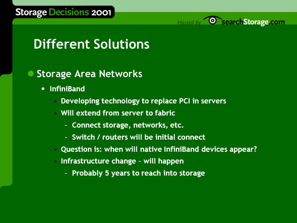 Different Solutions Storage Area Networks InfiniBand Developing technology to replace PCI in servers Will extend from server to fabric –Connect storage, networks, etc.
