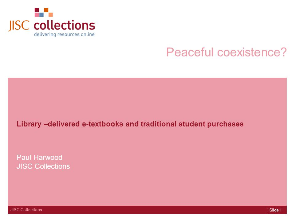 JISC Collections | Slide 1 Peaceful coexistence? Library –delivered e-textbooks and traditional student purchases Paul Harwood JISC Collections