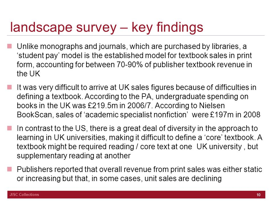 JISC Collections 10 landscape survey – key findings Unlike monographs and journals, which are purchased by libraries, a 'student pay' model is the established model for textbook sales in print form, accounting for between 70-90% of publisher textbook revenue in the UK It was very difficult to arrive at UK sales figures because of difficulties in defining a textbook.