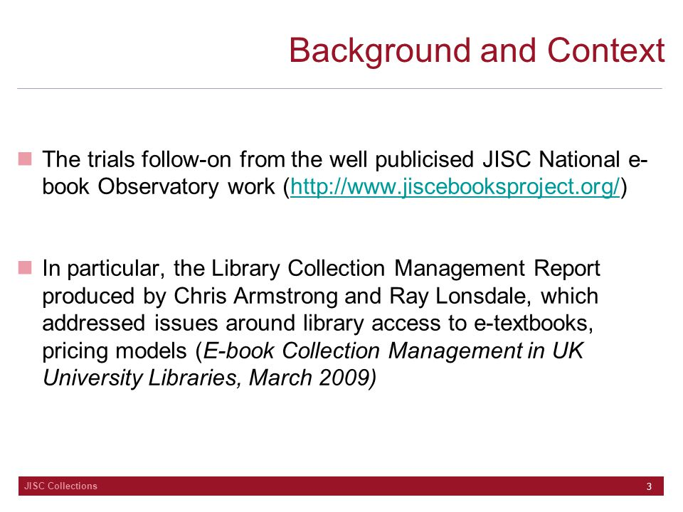 JISC Collections 3 Background and Context The trials follow-on from the well publicised JISC National e- book Observatory work (http://www.jiscebooksproject.org/)http://www.jiscebooksproject.org/ In particular, the Library Collection Management Report produced by Chris Armstrong and Ray Lonsdale, which addressed issues around library access to e-textbooks, pricing models (E-book Collection Management in UK University Libraries, March 2009)