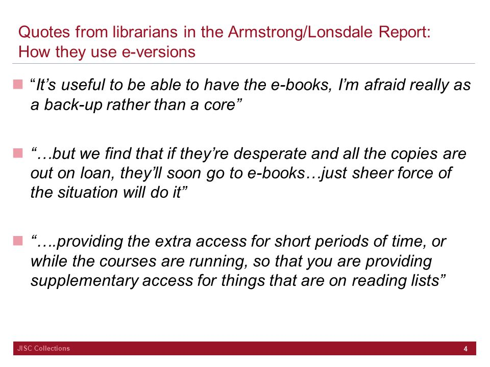 JISC Collections 4 Quotes from librarians in the Armstrong/Lonsdale Report: How they use e-versions It's useful to be able to have the e-books, I'm afraid really as a back-up rather than a core …but we find that if they're desperate and all the copies are out on loan, they'll soon go to e-books…just sheer force of the situation will do it ….providing the extra access for short periods of time, or while the courses are running, so that you are providing supplementary access for things that are on reading lists