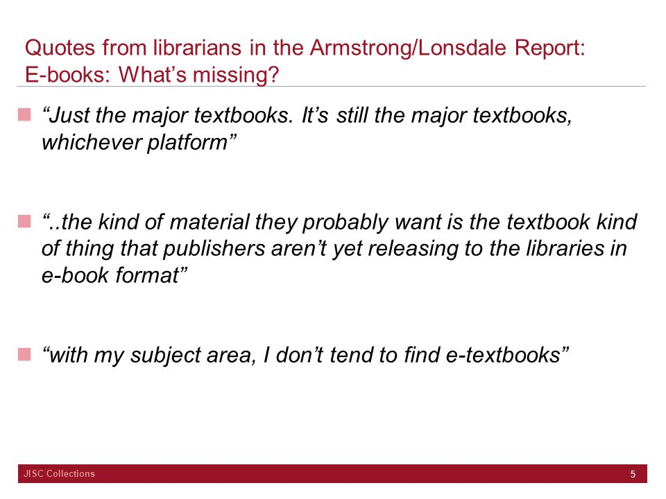 "JISC Collections 5 Quotes from librarians in the Armstrong/Lonsdale Report: E-books: What's missing? ""Just the major textbooks. It's still the major t"