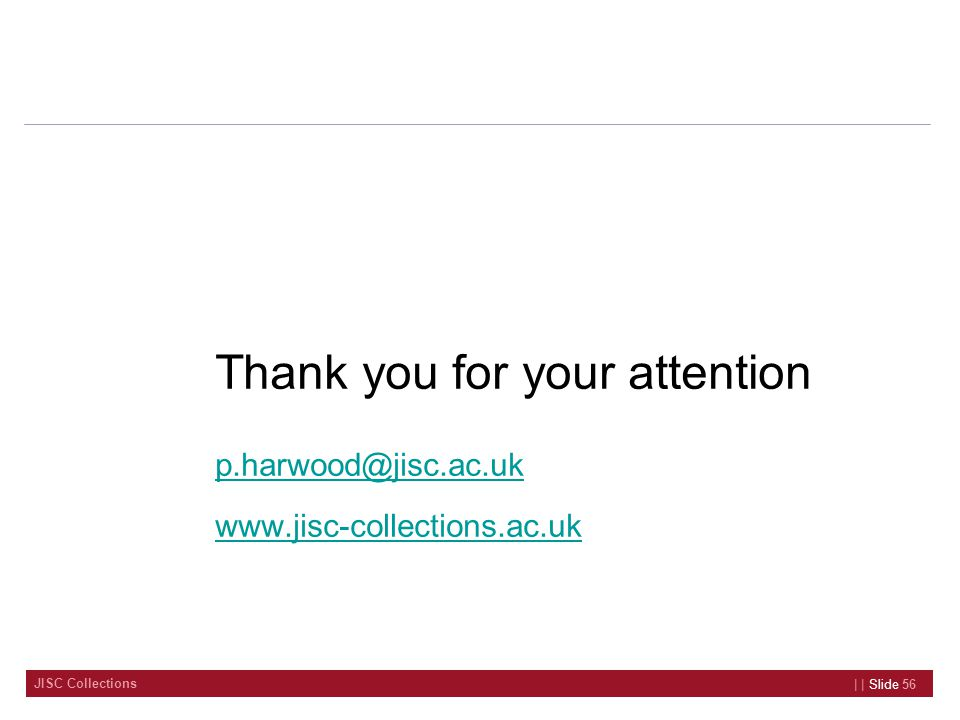 JISC Collections Thank you for your attention p.harwood@jisc.ac.uk www.jisc-collections.ac.uk | | Slide 56