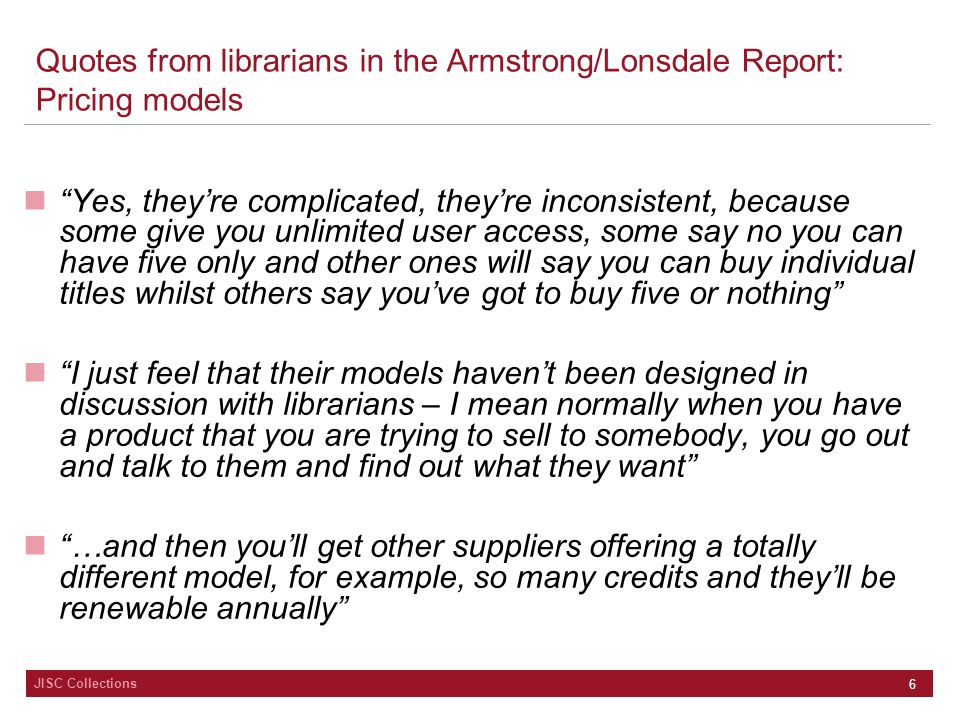 "JISC Collections 6 Quotes from librarians in the Armstrong/Lonsdale Report: Pricing models ""Yes, they're complicated, they're inconsistent, because so"