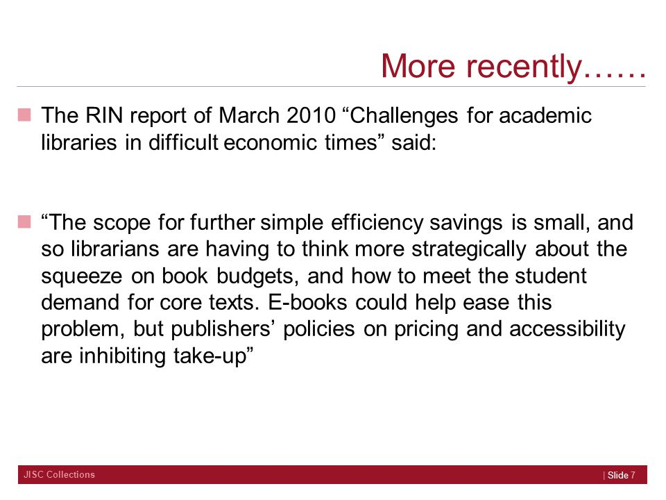 JISC Collections 8 In summary Many librarians want to be involved in providing access to e- textbooks, even if, in some cases, it is simply to provide a back-up for the library print copies Librarians in the report felt that so-called 'core' textbooks are not available for them to purchase in electronic form Librarians in the report are confused by the various pricing models put forward by publishers and aggregators
