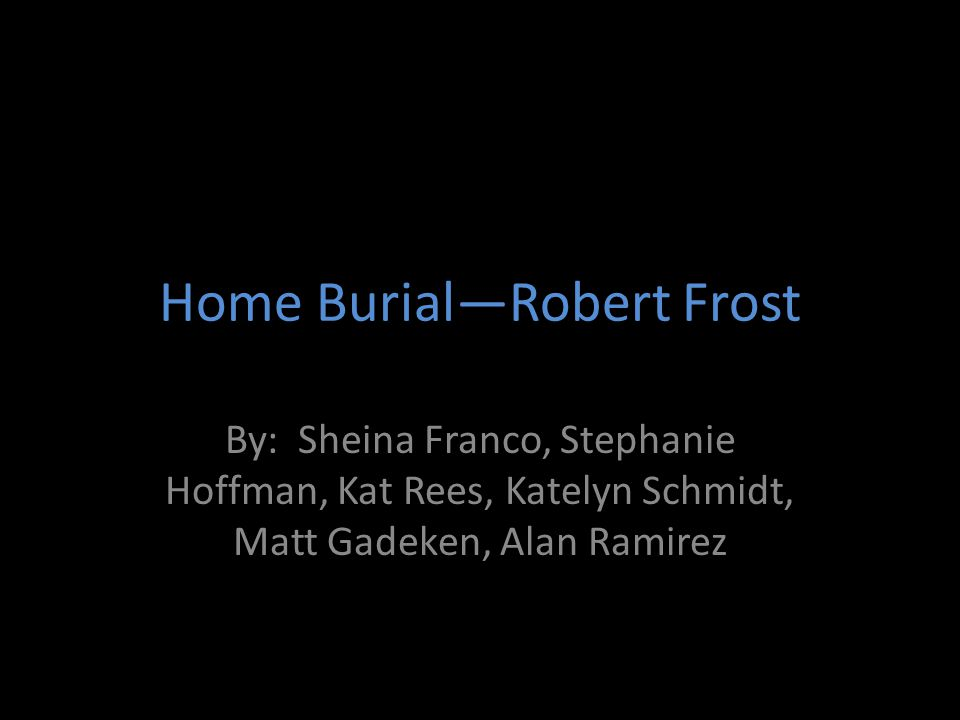 Home Burial—Robert Frost By: Sheina Franco, Stephanie Hoffman, Kat Rees, Katelyn Schmidt, Matt Gadeken, Alan Ramirez