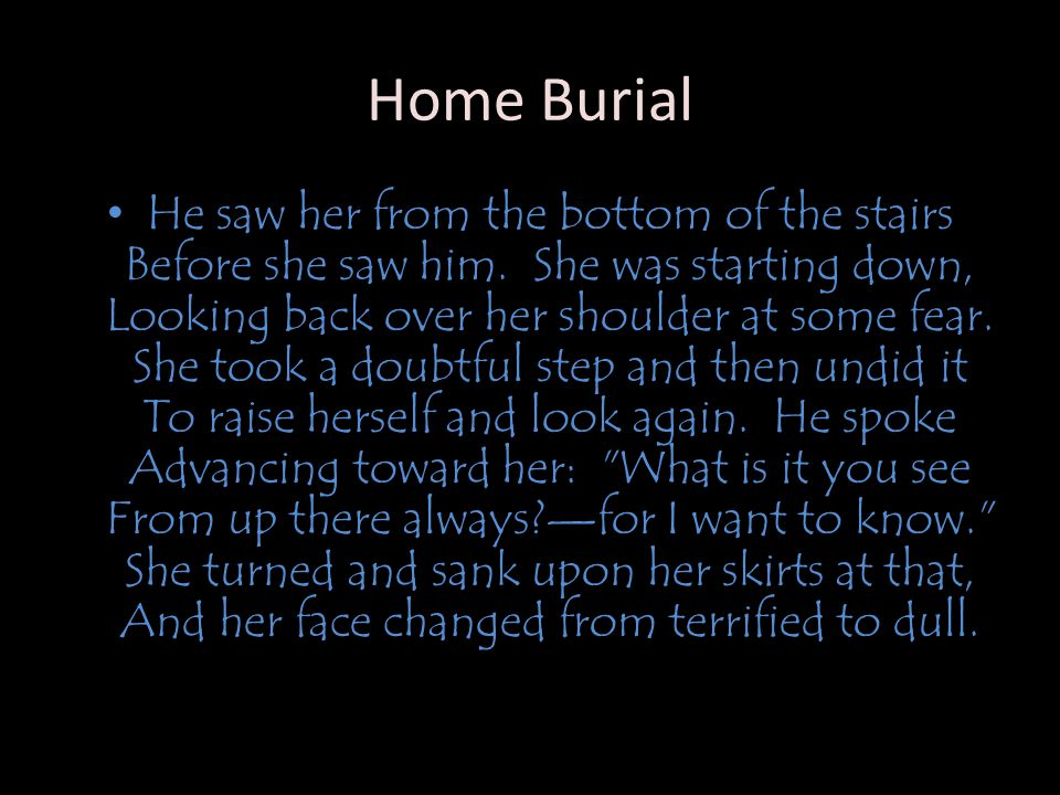 Home Burial He saw her from the bottom of the stairs Before she saw him.