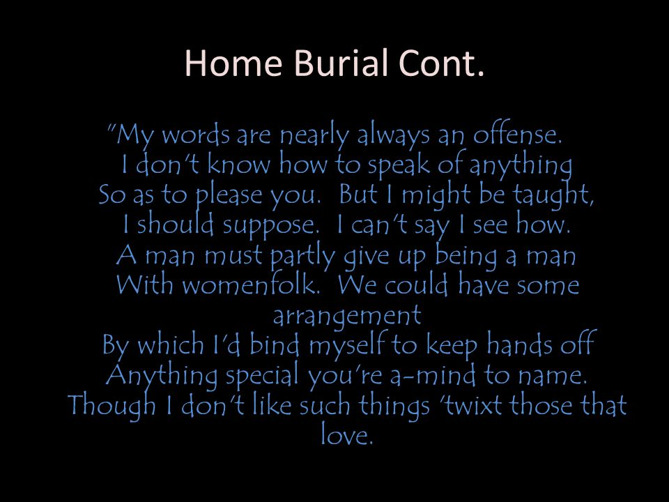Home Burial Cont. My words are nearly always an offense.
