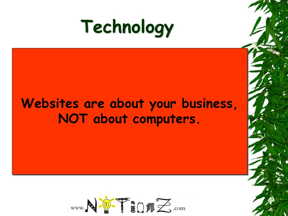 Technology For the majority of business websites the technology is less important than the content Ask: Will a particular feature, effect, technology etc fulfill my site's key objectives.