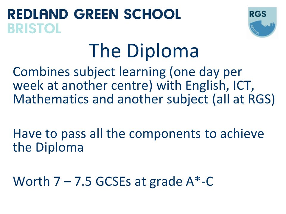 The Diploma Combines subject learning (one day per week at another centre) with English, ICT, Mathematics and another subject (all at RGS) Have to pass all the components to achieve the Diploma Worth 7 – 7.5 GCSEs at grade A*-C