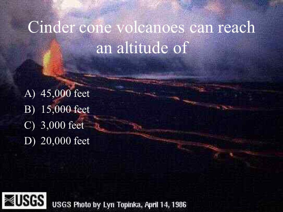 Cinder cone volcanoes can reach an altitude of A)45,000 feet B)15,000 feet C)3,000 feet D)20,000 feet