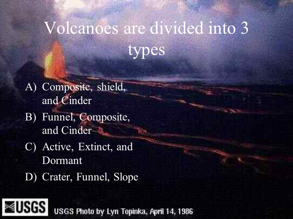 Volcanoes are divided into 3 types A)Composite, shield, and Cinder B)Funnel, Composite, and Cinder C)Active, Extinct, and Dormant D)Crater, Funnel, Sl