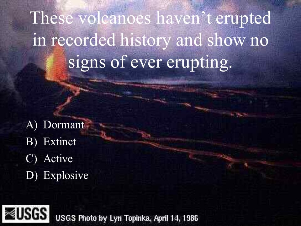 These volcanoes haven't erupted in recorded history and show no signs of ever erupting. A)Dormant B)Extinct C)Active D)Explosive