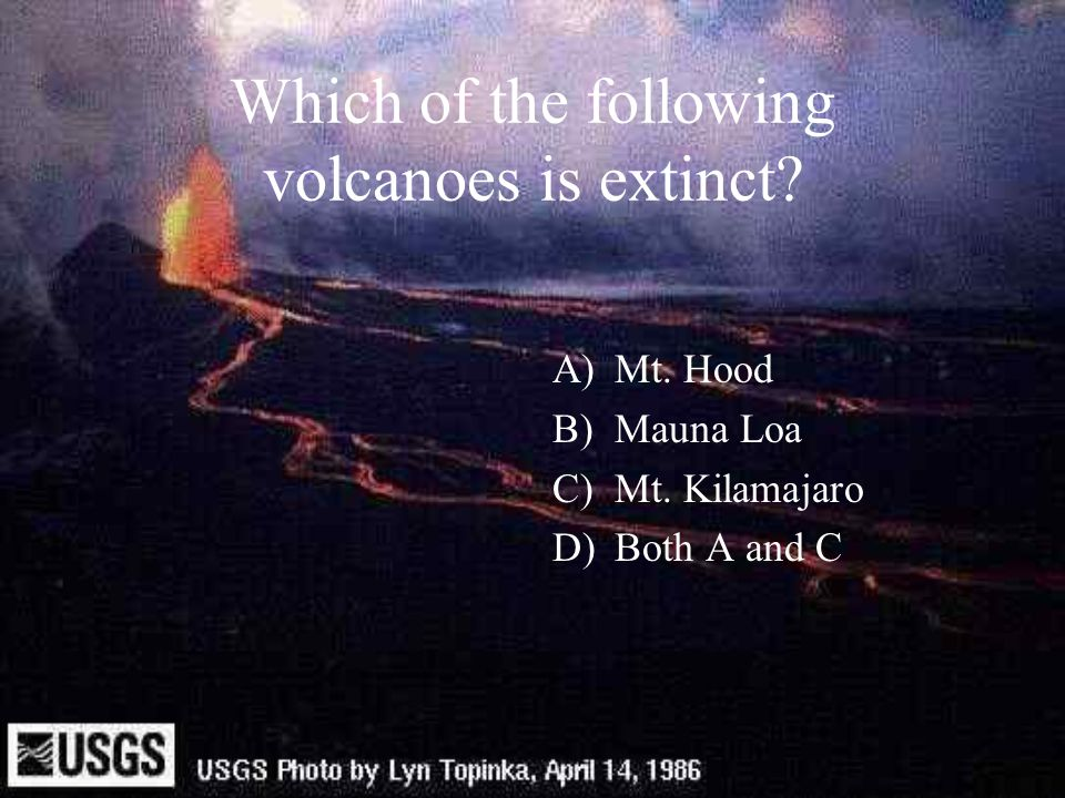 Which of the following volcanoes is extinct? A)Mt. Hood B)Mauna Loa C)Mt. Kilamajaro D)Both A and C
