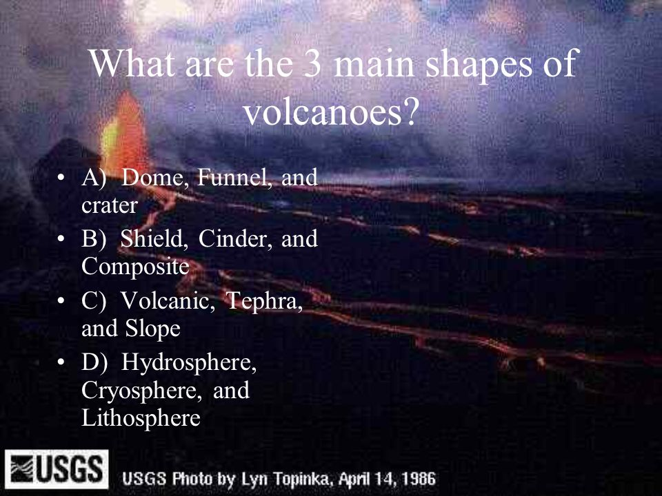 Volcanoes are divided into 3 types A)Composite, shield, and Cinder B)Funnel, Composite, and Cinder C)Active, Extinct, and Dormant D)Crater, Funnel, Slope